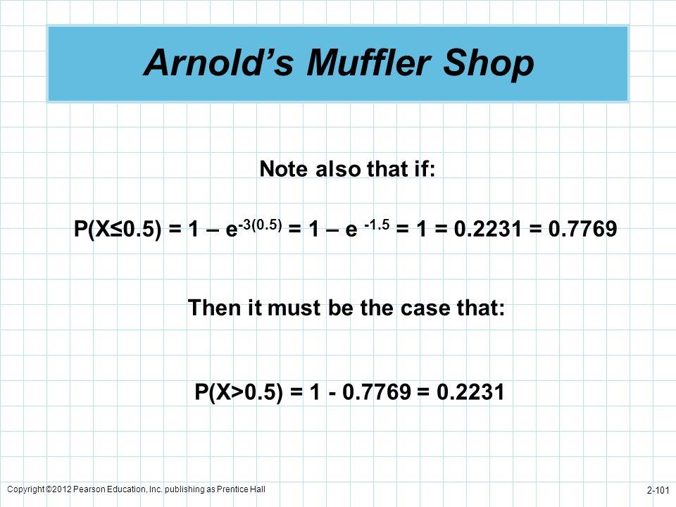 Copyright ©2012 Pearson Education, Inc. publishing as Prentice Hall 2-101 Arnolds Muffler Shop P(X0.5) = 1 – e -3(0.5) = 1 – e -1.5 = 1 = 0.2231 = 0.7
