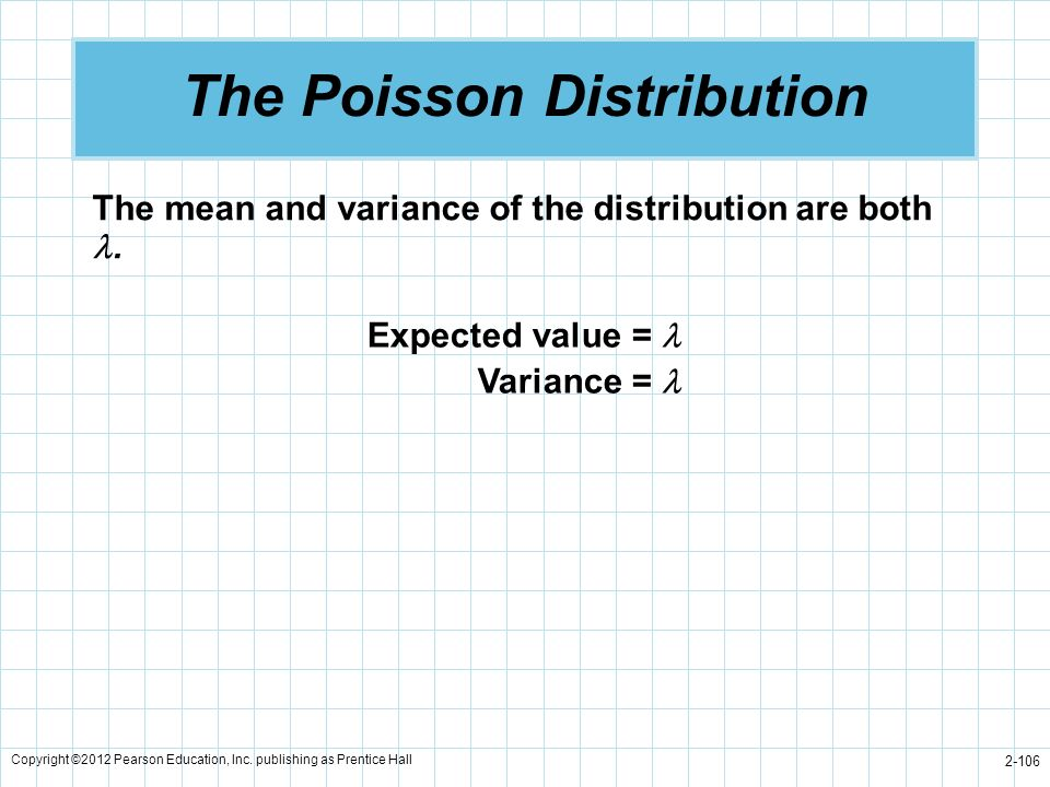 Copyright ©2012 Pearson Education, Inc. publishing as Prentice Hall 2-106 The Poisson Distribution The mean and variance of the distribution are both.