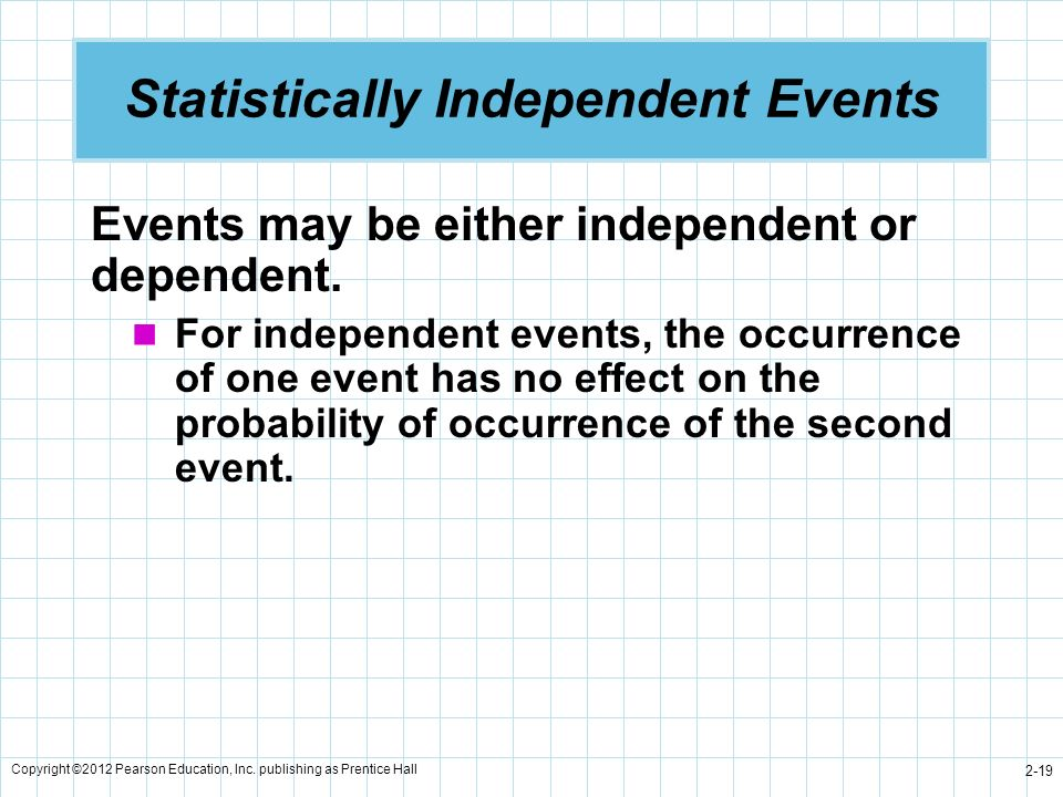 Copyright ©2012 Pearson Education, Inc. publishing as Prentice Hall 2-19 Statistically Independent Events Events may be either independent or dependen