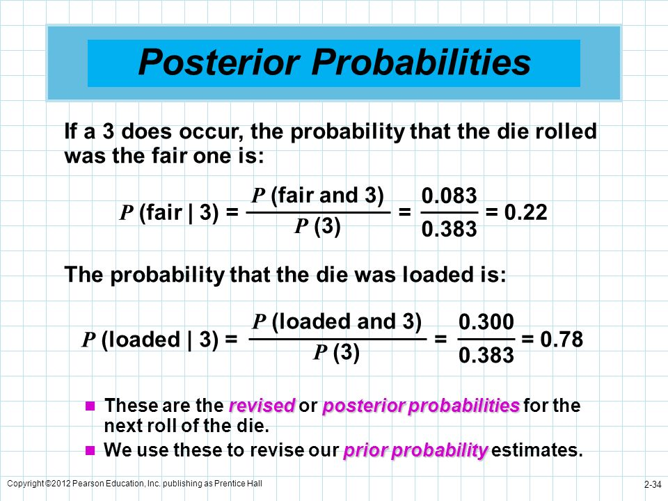 Copyright ©2012 Pearson Education, Inc. publishing as Prentice Hall 2-34 Posterior Probabilities P (loaded | 3) = = = 0.78 P (loaded and 3) P (3) 0.30