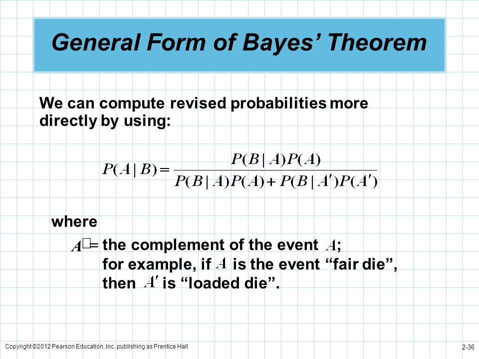 Copyright ©2012 Pearson Education, Inc. publishing as Prentice Hall 2-36 General Form of Bayes Theorem We can compute revised probabilities more direc