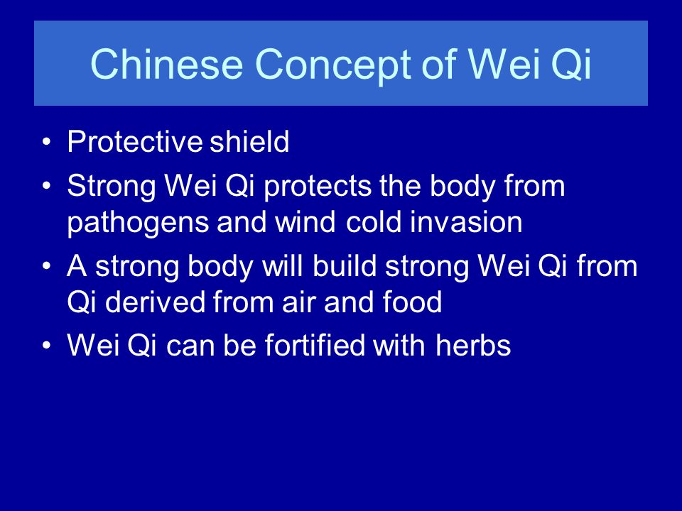Chinese Concept of Wei Qi Protective shield Strong Wei Qi protects the body from pathogens and wind cold invasion A strong body will build strong Wei
