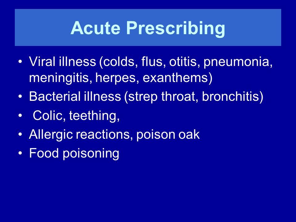 Acute Prescribing Viral illness (colds, flus, otitis, pneumonia, meningitis, herpes, exanthems) Bacterial illness (strep throat, bronchitis) Colic, te
