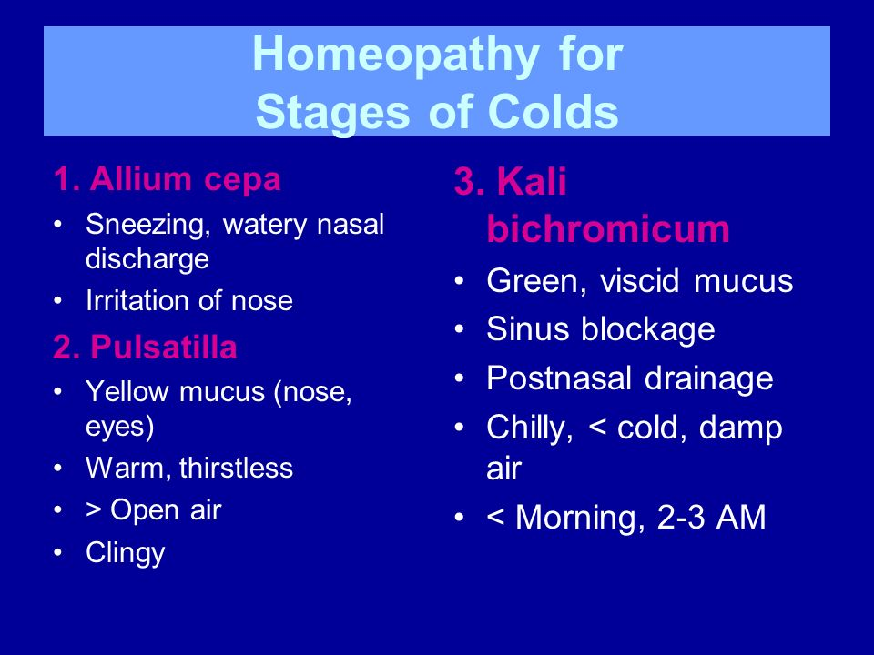 Homeopathy for Stages of Colds 1. Allium cepa Sneezing, watery nasal discharge Irritation of nose 2. Pulsatilla Yellow mucus (nose, eyes) Warm, thirst