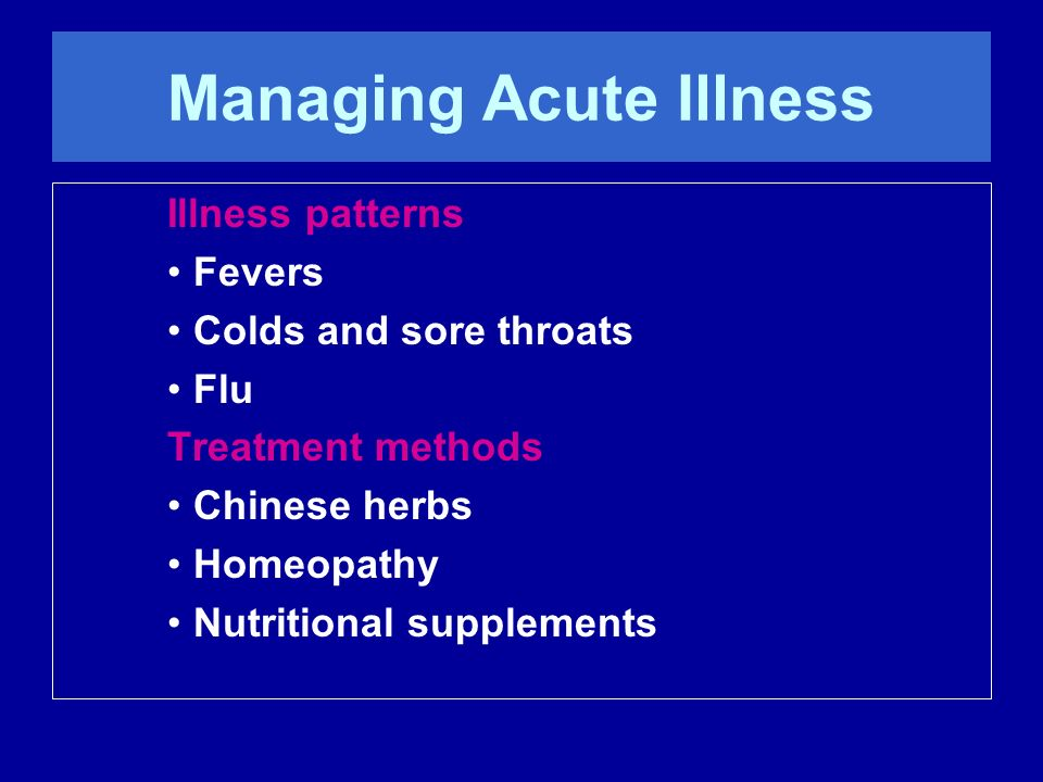 Managing Acute Illness Illness patterns Fevers Colds and sore throats Flu Treatment methods Chinese herbs Homeopathy Nutritional supplements