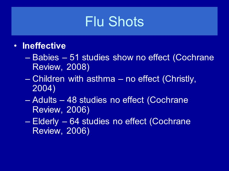 Flu Shots Ineffective –Babies – 51 studies show no effect (Cochrane Review, 2008) –Children with asthma – no effect (Christly, 2004) –Adults – 48 stud