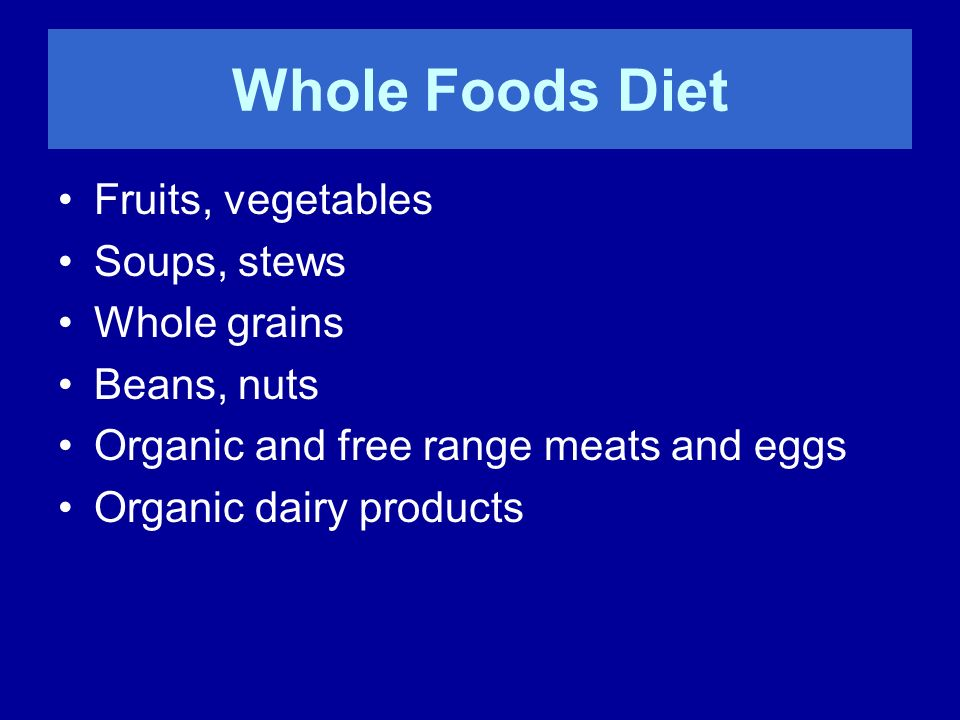 Whole Foods Diet Fruits, vegetables Soups, stews Whole grains Beans, nuts Organic and free range meats and eggs Organic dairy products