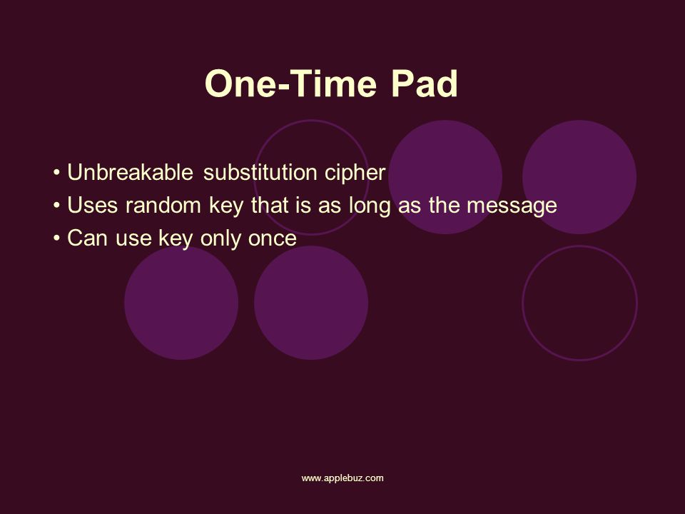 www.applebuz.com One-Time Pad Unbreakable substitution cipher Uses random key that is as long as the message Can use key only once