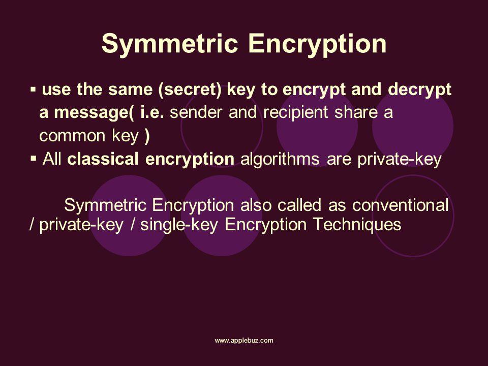 Symmetric Encryption use the same (secret) key to encrypt and decrypt a message( i.e. sender and recipient share a common key ) All classical encrypti