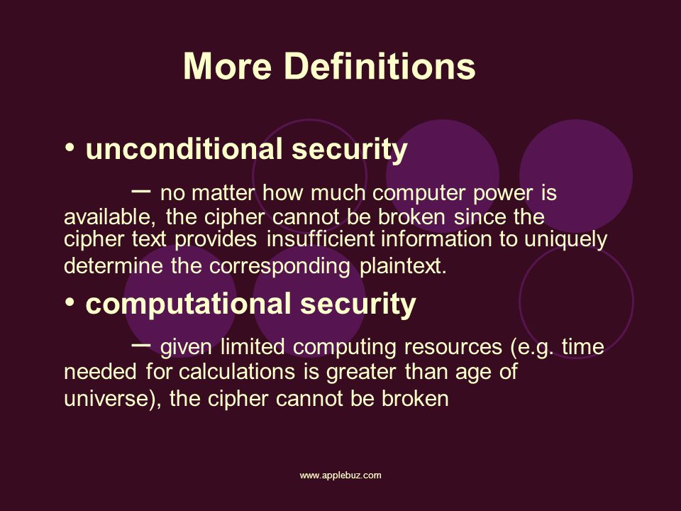 More Definitions unconditional security – no matter how much computer power is available, the cipher cannot be broken since the cipher text provides i