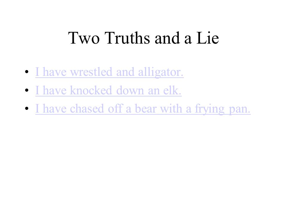 Two Truths and a Lie I have wrestled and alligator. I have knocked down an elk. I have chased off a bear with a frying pan.