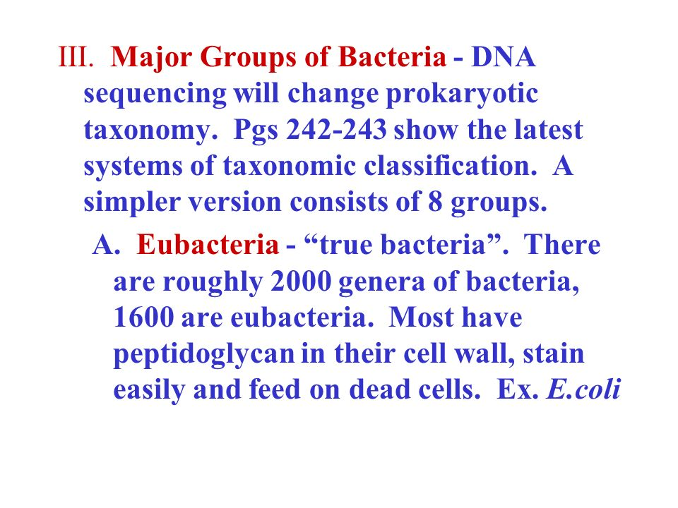 III. Major Groups of Bacteria - DNA sequencing will change prokaryotic taxonomy. Pgs 242-243 show the latest systems of taxonomic classification. A si
