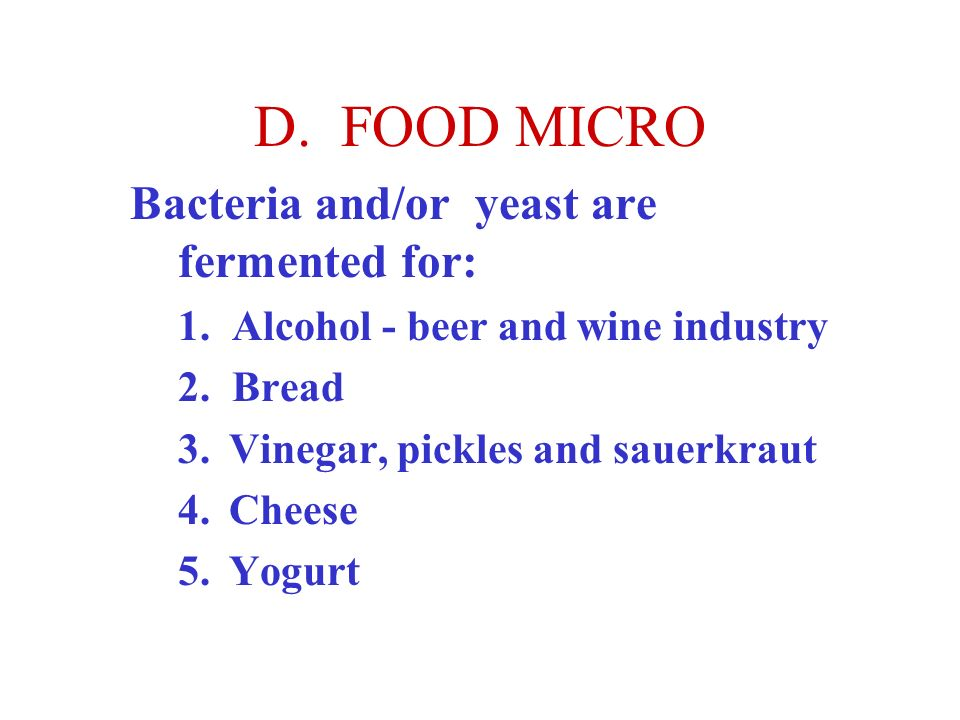 D. FOOD MICRO Bacteria and/or yeast are fermented for: 1. Alcohol - beer and wine industry 2. Bread 3. Vinegar, pickles and sauerkraut 4. Cheese 5. Yo