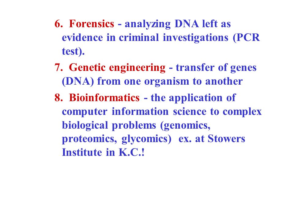 6. Forensics - analyzing DNA left as evidence in criminal investigations (PCR test). 7. Genetic engineering - transfer of genes (DNA) from one organis