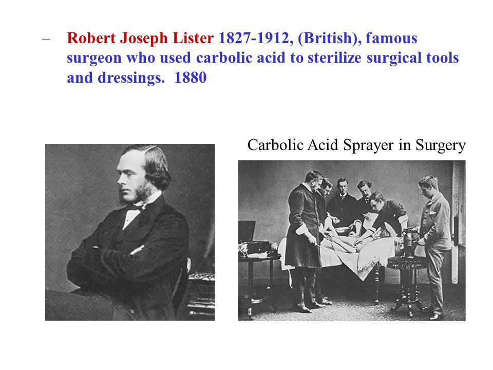 –Robert Joseph Lister 1827-1912, (British), famous surgeon who used carbolic acid to sterilize surgical tools and dressings. 1880 Carbolic Acid Spraye