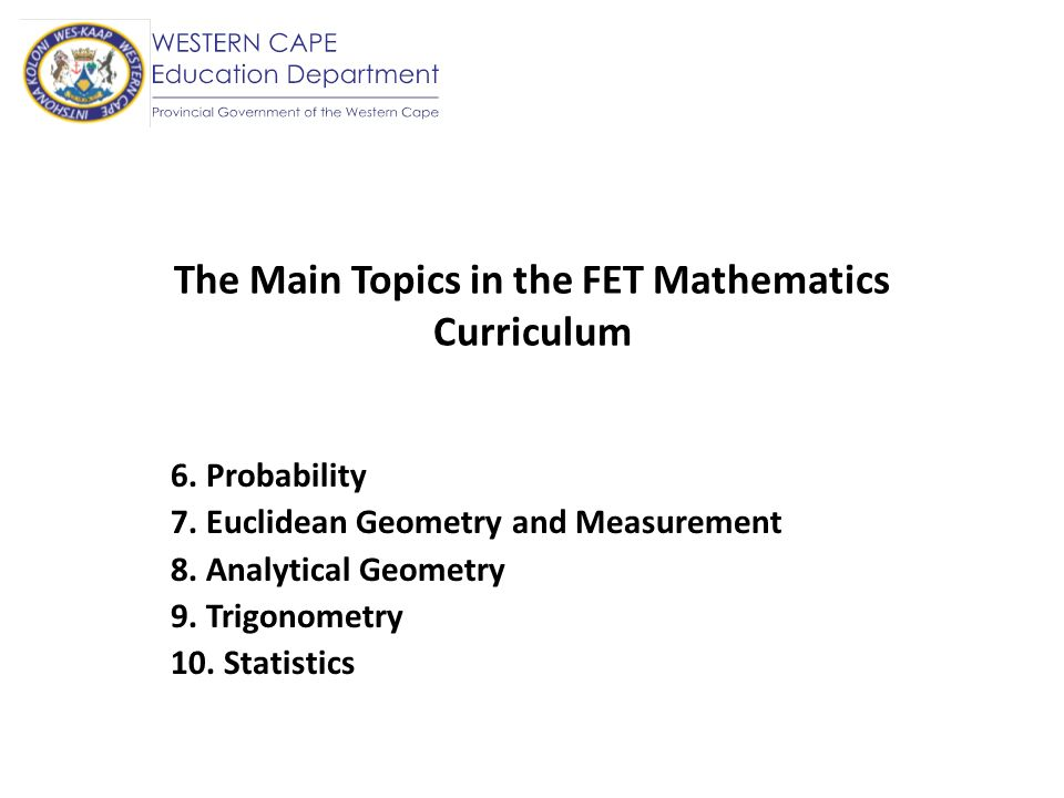 The Main Topics in the FET Mathematics Curriculum OUT : Linear Programming Transformations IN : Probability Euclidean Geometry