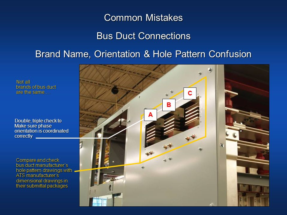 Common Mistakes Brand Name, Orientation & Hole Pattern Confusion Bus Duct Connections Not all brands of bus duct are the same…. Not all brands of bus