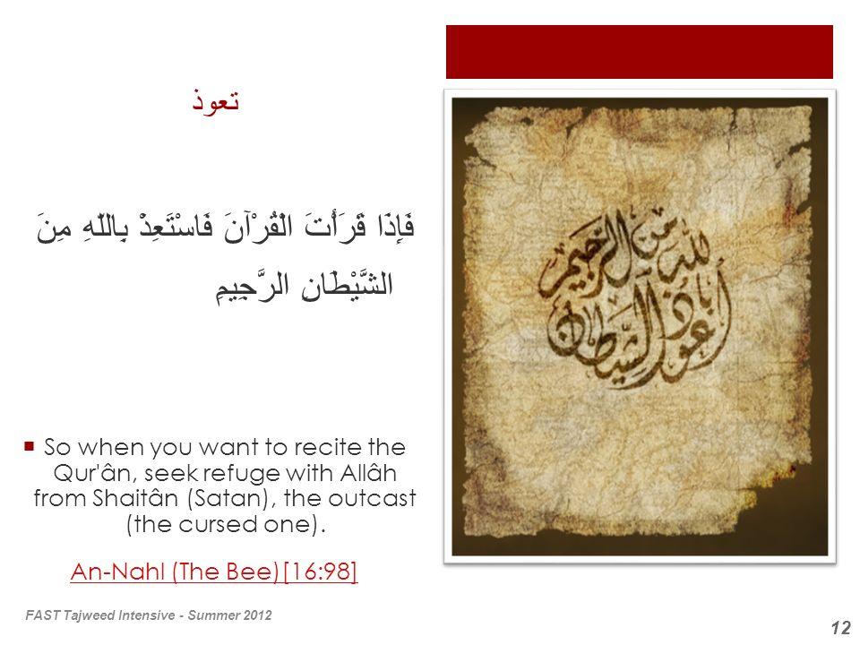 12 تعوذ فَإِذَا قَرَأْتَ الْقُرْآنَ فَاسْتَعِذْ بِاللّهِ مِنَ الشَّيْطَانِ الرَّجِيمِ So when you want to recite the Qur'ân, seek refuge with Allâh fr