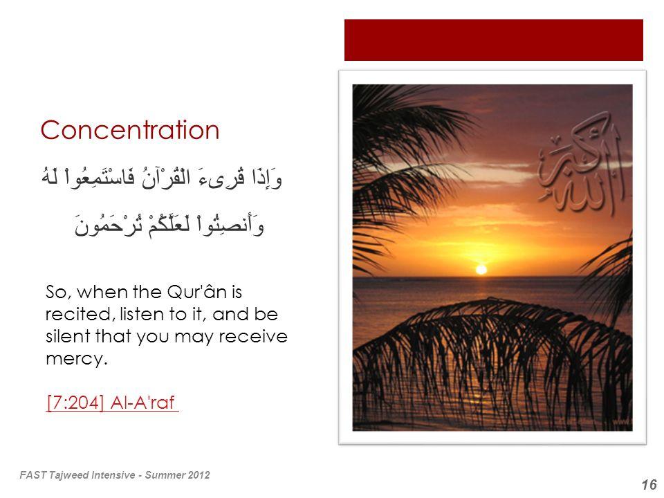 16 Concentration وَإِذَا قُرِىءَ الْقُرْآنُ فَاسْتَمِعُواْ لَهُ وَأَنصِتُواْ لَعَلَّكُمْ تُرْحَمُونَ So, when the Qur'ân is recited, listen to it, and