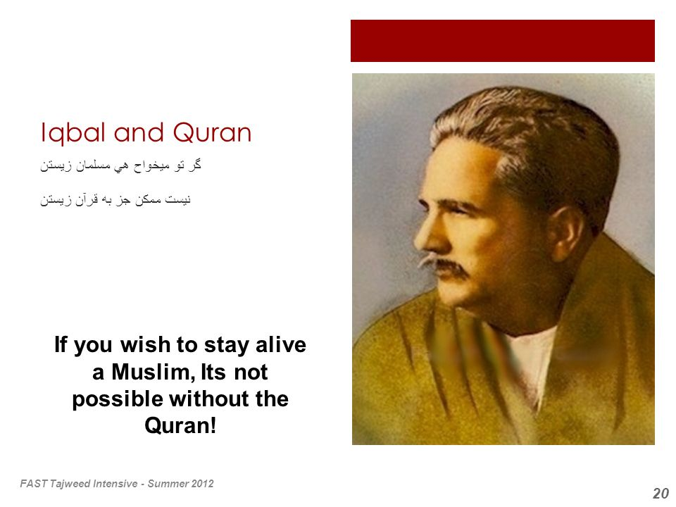 20 Iqbal and Quran گر تو ميخواح هي مسلمان زيستن نيست ممكن جز به قرآن زيستن If you wish to stay alive a Muslim, Its not possible without the Quran! FAS