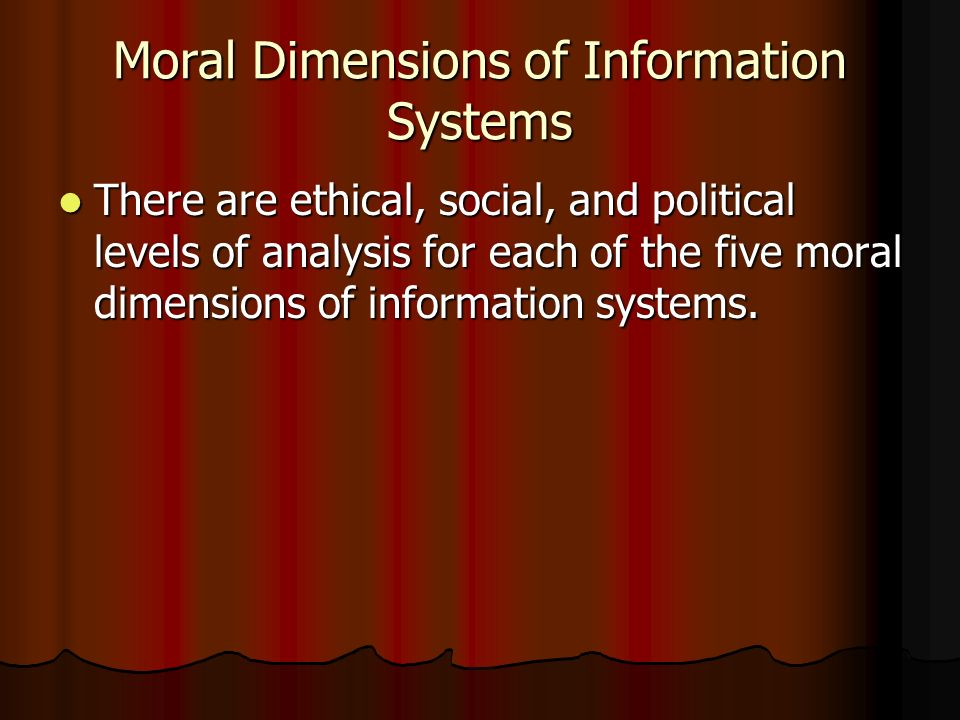 Moral Dimensions of Information Systems There are ethical, social, and political levels of analysis for each of the five moral dimensions of informati