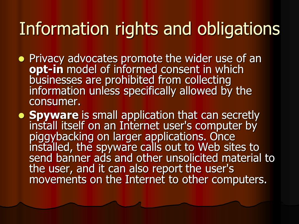 Information rights and obligations Privacy advocates promote the wider use of an opt-in model of informed consent in which businesses are prohibited f