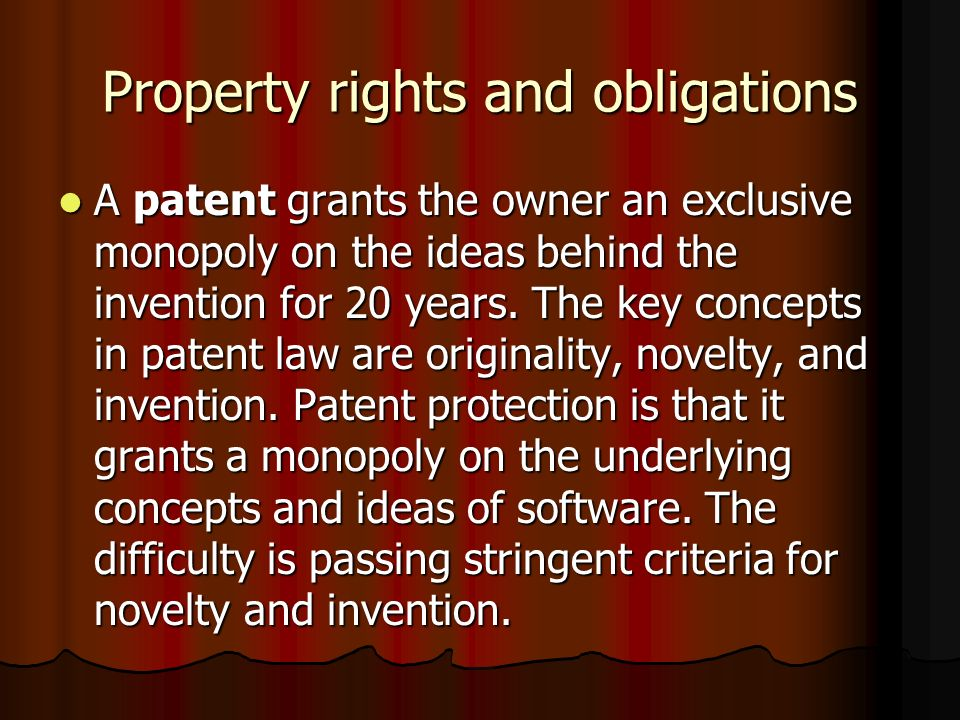 Property rights and obligations A patent grants the owner an exclusive monopoly on the ideas behind the invention for 20 years. The key concepts in pa