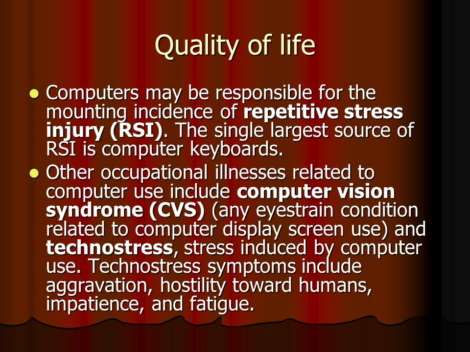 Quality of life Computers may be responsible for the mounting incidence of repetitive stress injury (RSI). The single largest source of RSI is compute