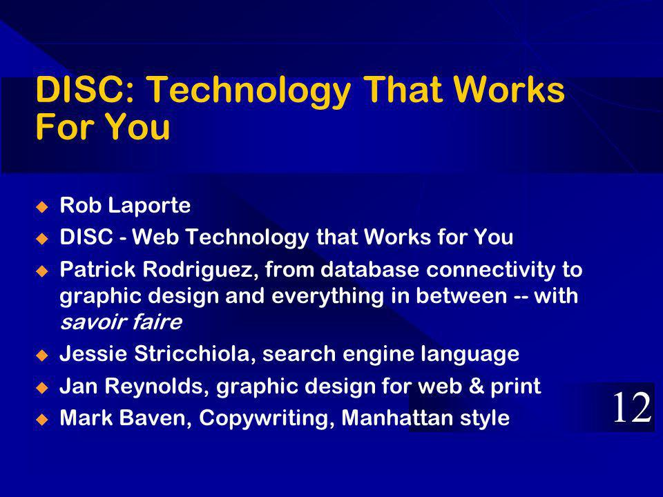 DISC: Technology That Works For You Rob Laporte DISC - Web Technology that Works for You Patrick Rodriguez, from database connectivity to graphic design and everything in between -- with savoir faire Jessie Stricchiola, search engine language Jan Reynolds, graphic design for web & print Mark Baven, Copywriting, Manhattan style 12