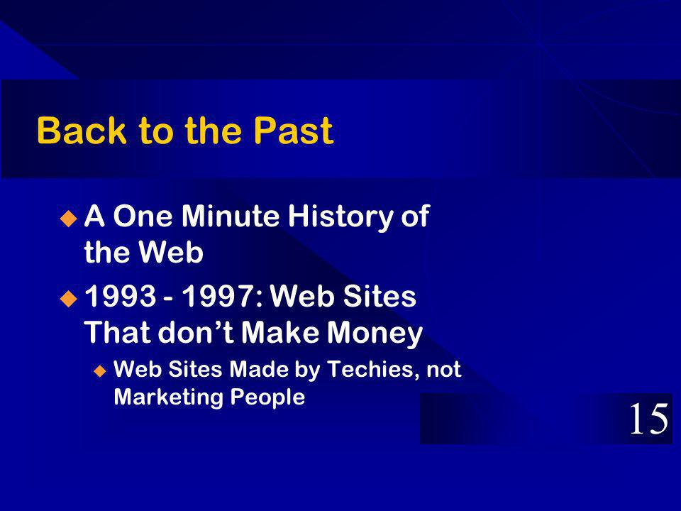 Back to the Past A One Minute History of the Web 1993 - 1997: Web Sites That dont Make Money u Web Sites Made by Techies, not Marketing People 15