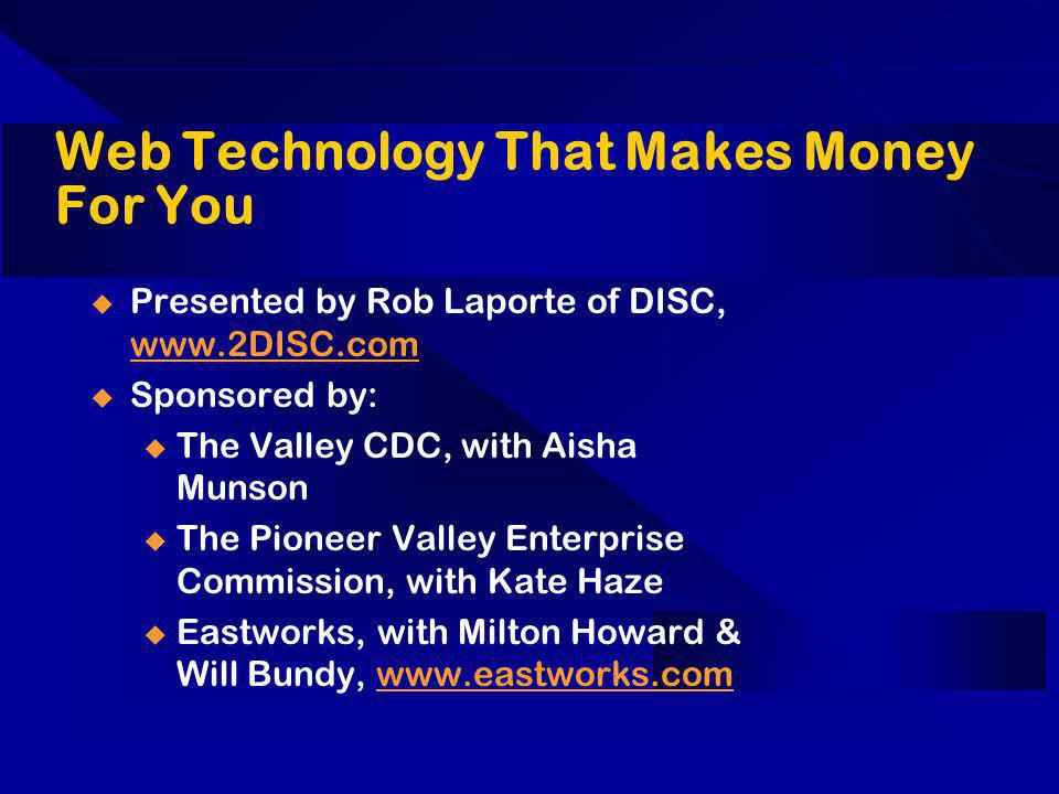 Web Technology That Makes Money For You Presented by Rob Laporte of DISC, www.2DISC.com www.2DISC.com Sponsored by: u The Valley CDC, with Aisha Munson u The Pioneer Valley Enterprise Commission, with Kate Haze u Eastworks, with Milton Howard & Will Bundy, www.eastworks.comwww.eastworks.com