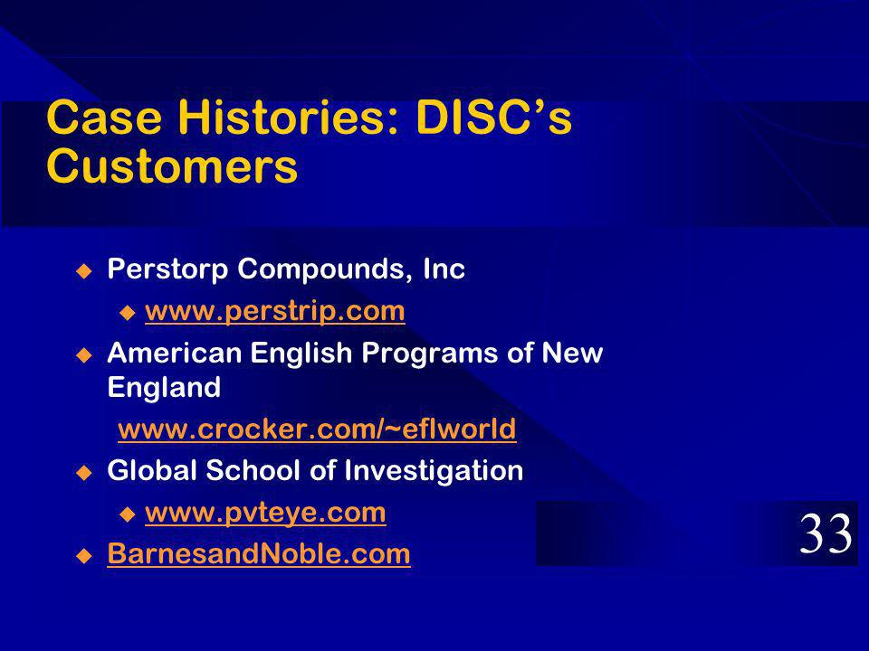 Case Histories: DISCs Customers Perstorp Compounds, Inc u www.perstrip.com www.perstrip.com American English Programs of New England www.crocker.com/~eflworld Global School of Investigation u www.pvteye.com www.pvteye.com BarnesandNoble.com 33
