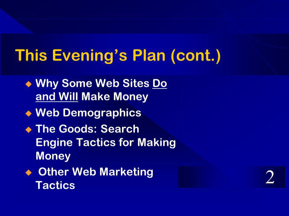 This Evenings Plan (cont.) Why Some Web Sites Do and Will Make Money Web Demographics The Goods: Search Engine Tactics for Making Money Other Web Marketing Tactics 2