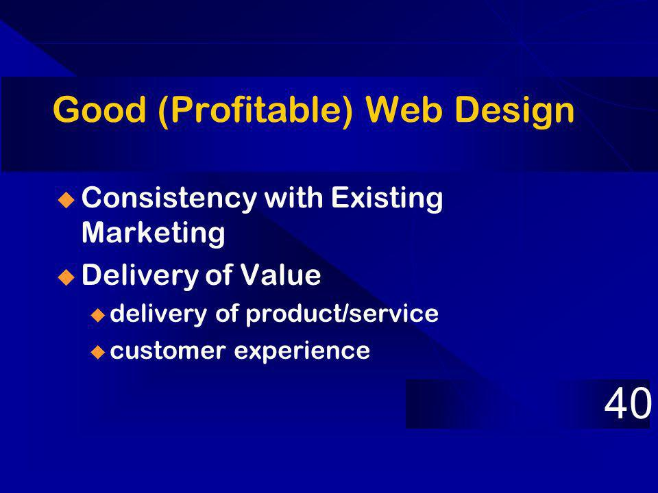 Good (Profitable) Web Design Consistency with Existing Marketing Delivery of Value u delivery of product/service u customer experience 40