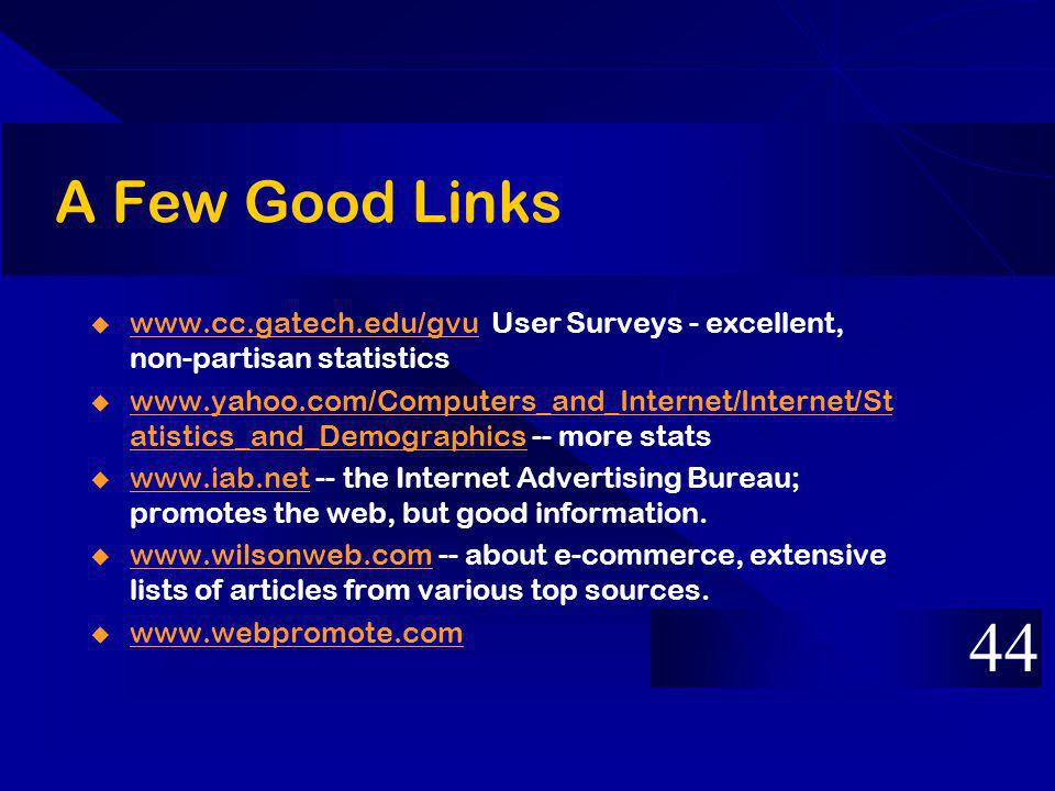 A Few Good Links www.cc.gatech.edu/gvu User Surveys - excellent, non-partisan statistics www.cc.gatech.edu/gvu www.yahoo.com/Computers_and_Internet/Internet/St atistics_and_Demographics -- more stats www.yahoo.com/Computers_and_Internet/Internet/St atistics_and_Demographics www.iab.net -- the Internet Advertising Bureau; promotes the web, but good information.