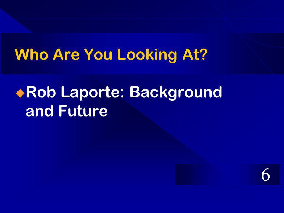Who Are You Looking At? Rob Laporte: Background and Future 6