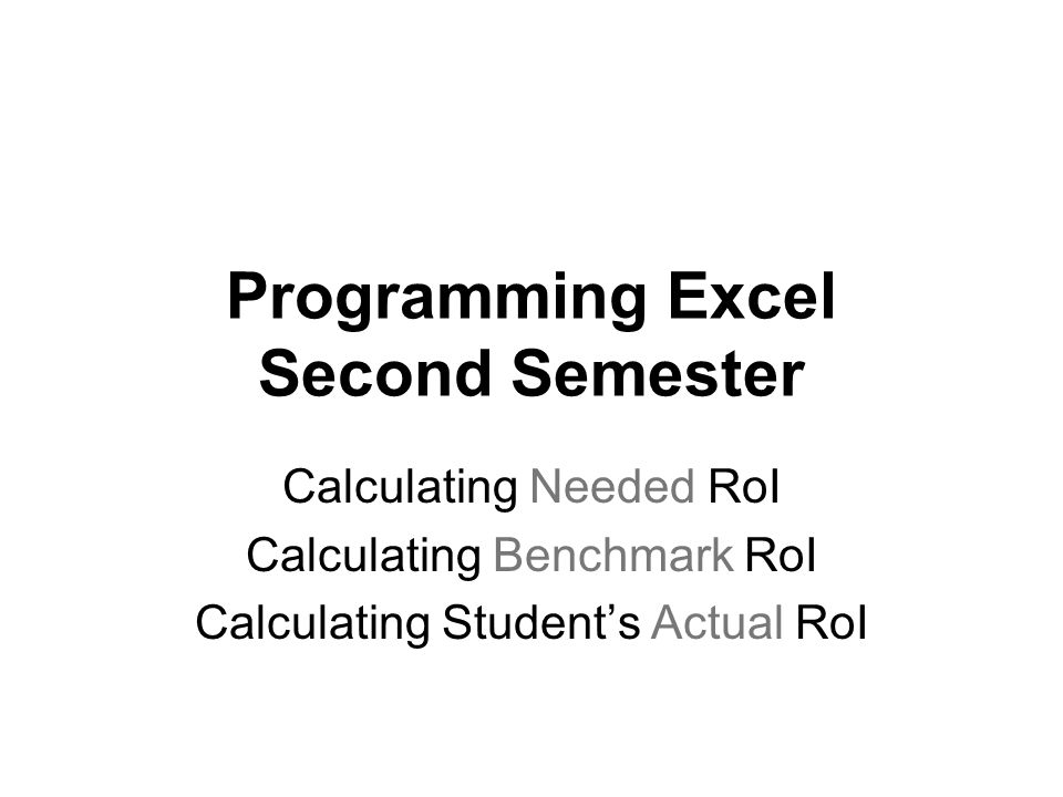 Programming Excel Second Semester Calculating Needed RoI Calculating Benchmark RoI Calculating Students Actual RoI