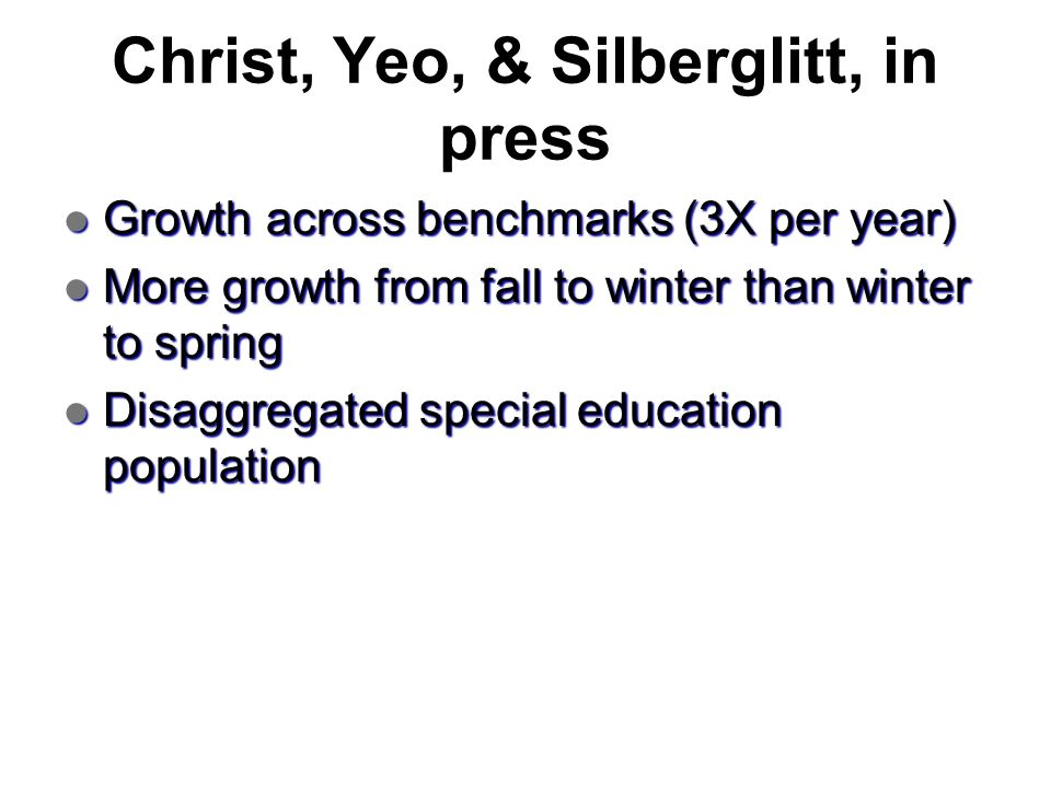 Christ, Yeo, & Silberglitt, in press Growth across benchmarks (3X per year) Growth across benchmarks (3X per year) More growth from fall to winter tha