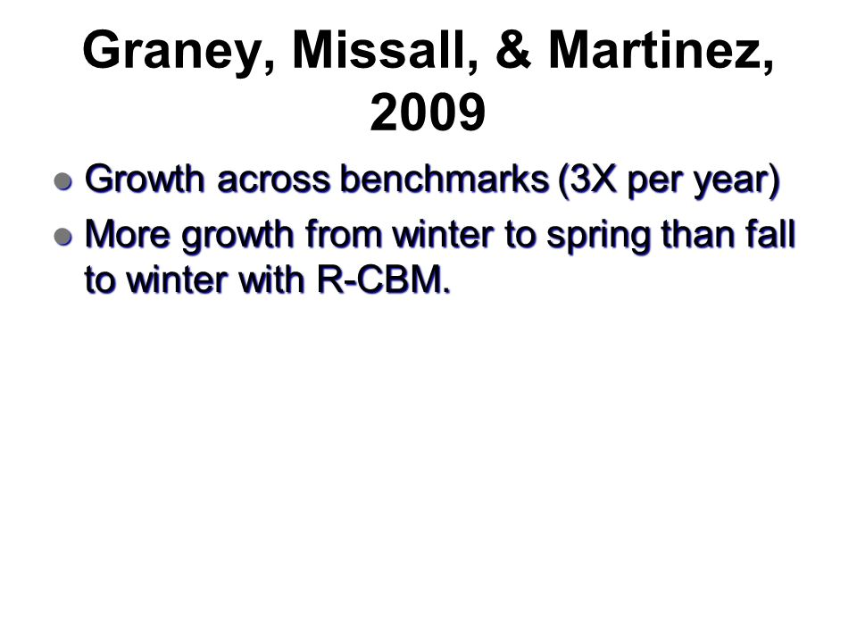 Graney, Missall, & Martinez, 2009 Growth across benchmarks (3X per year) Growth across benchmarks (3X per year) More growth from winter to spring than