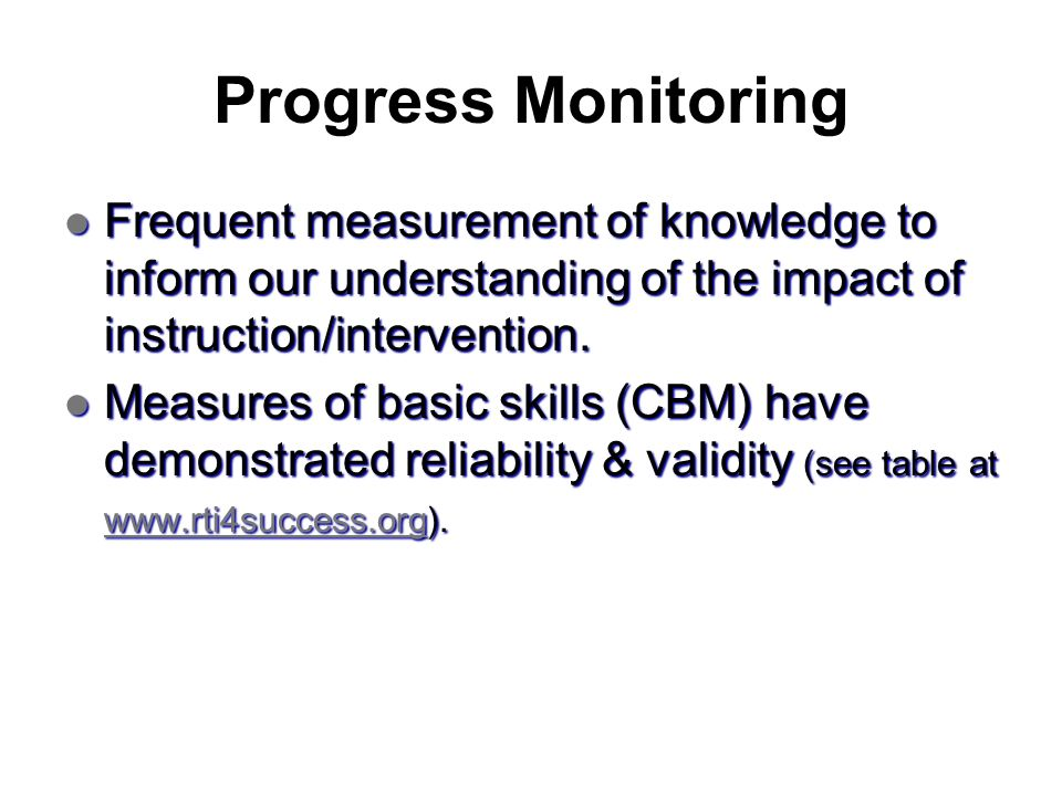 Progress Monitoring Frequent measurement of knowledge to inform our understanding of the impact of instruction/intervention. Frequent measurement of k