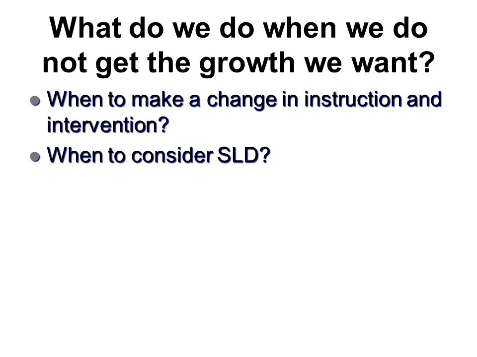 What do we do when we do not get the growth we want? When to make a change in instruction and intervention? When to make a change in instruction and i