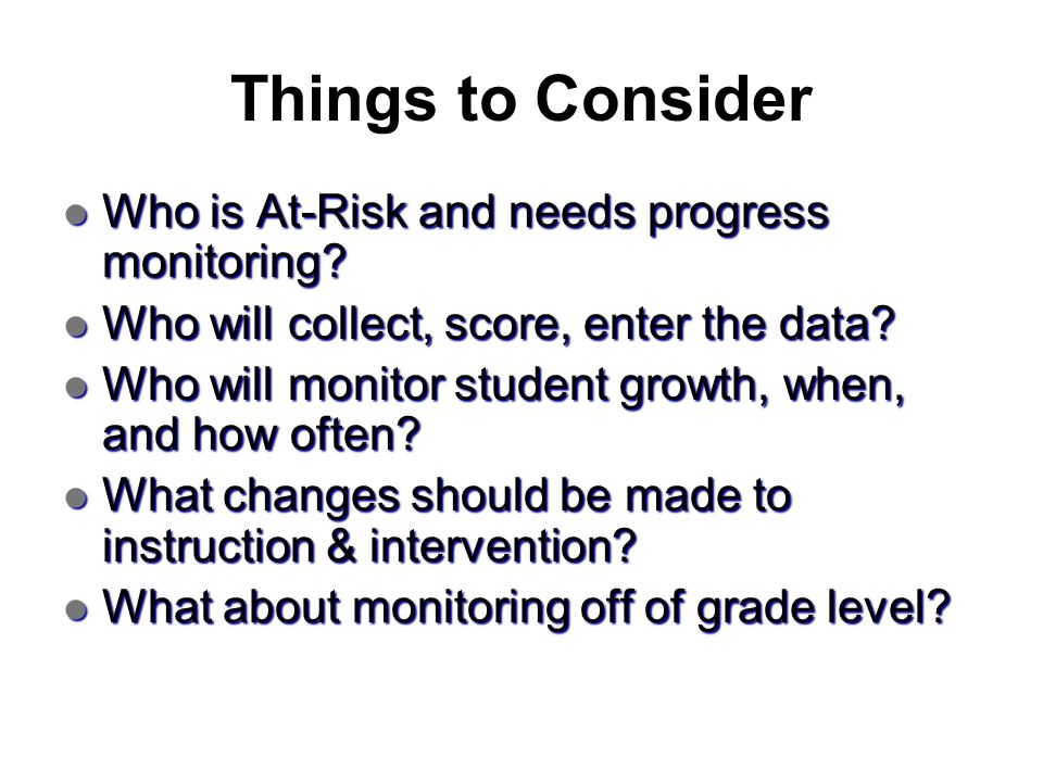 Things to Consider Who is At-Risk and needs progress monitoring? Who is At-Risk and needs progress monitoring? Who will collect, score, enter the data