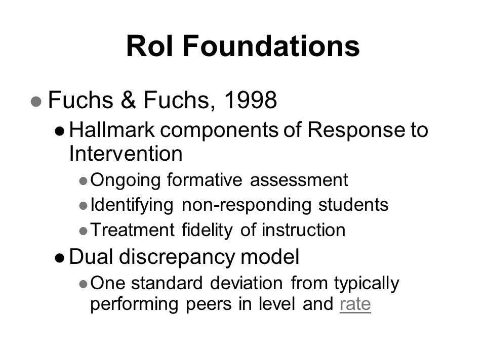 RoI Foundations Fuchs & Fuchs, 1998 Hallmark components of Response to Intervention Ongoing formative assessment Identifying non-responding students T