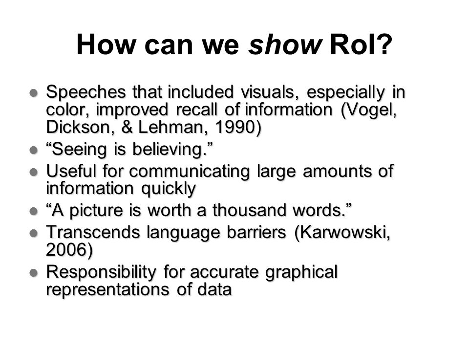 How can we show RoI? Speeches that included visuals, especially in color, improved recall of information (Vogel, Dickson, & Lehman, 1990) Speeches tha