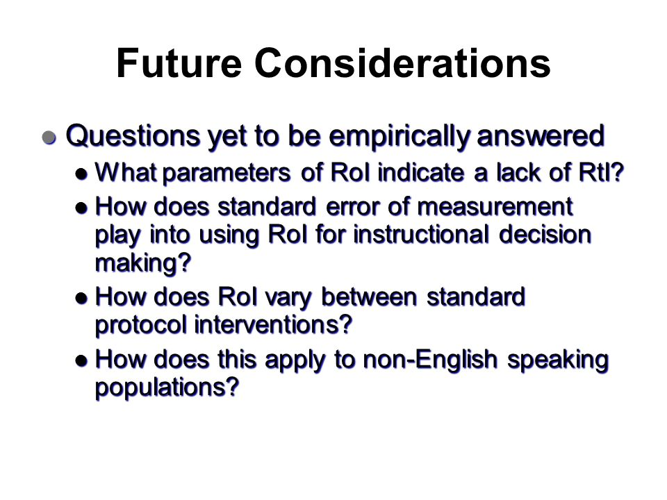 Future Considerations Questions yet to be empirically answered Questions yet to be empirically answered What parameters of RoI indicate a lack of RtI?