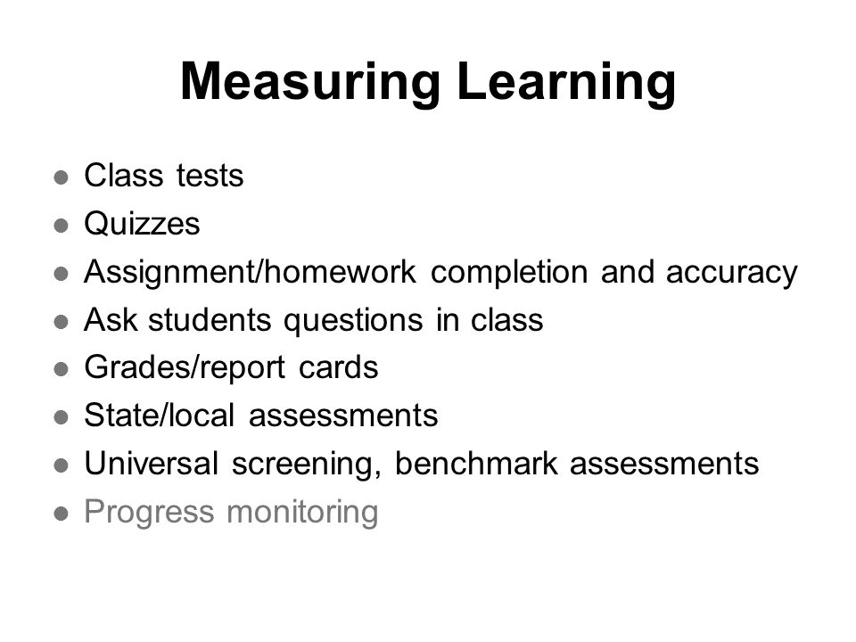 Measuring Learning Class tests Quizzes Assignment/homework completion and accuracy Ask students questions in class Grades/report cards State/local ass
