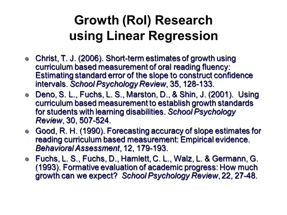 Growth (RoI) Research using Linear Regression Christ, T. J. (2006). Short-term estimates of growth using curriculum based measurement of oral reading