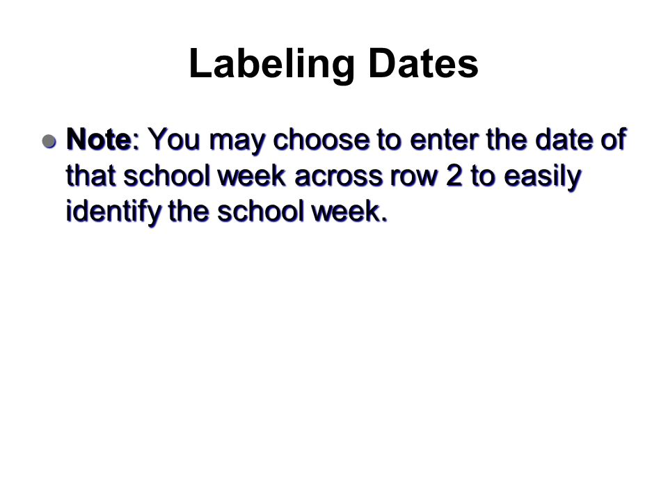 Labeling Dates Note: You may choose to enter the date of that school week across row 2 to easily identify the school week. Note: You may choose to ent