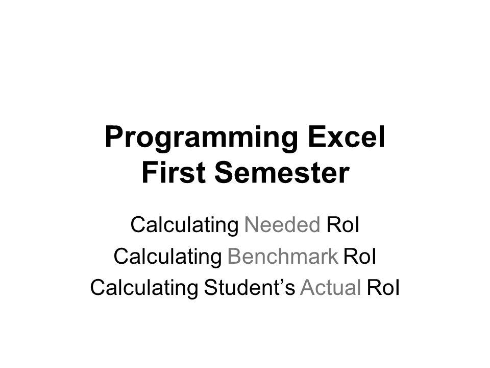 Programming Excel First Semester Calculating Needed RoI Calculating Benchmark RoI Calculating Students Actual RoI