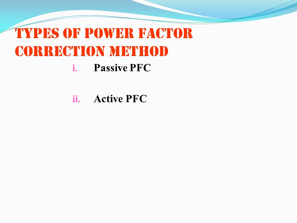Types of power factor correction method i. Passive PFC ii. Active PFC